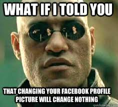 Profile Picture Memes - what if i told you that changing your facebook profile picture