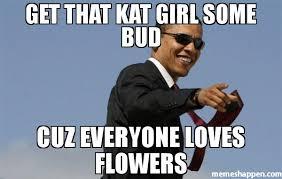 Kat Meme - get that kat girl some bud cuz everyone loves flowers meme cool