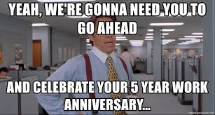 Meme Generator Office Space - yeah we re gonna need you to go ahead and celebrate your 5 year