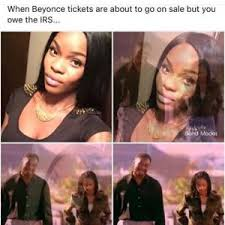 Beyonce Concert Meme - when beyonce tickets are about to go on sale but you owe the irs