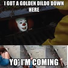 Dildo Meme - i got a golden dildo down here yo i m coming pennywise in sewer