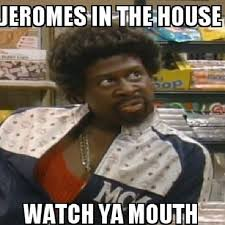 Martin Lawrence Meme - jeromes in tha hoouuuse watch ya mouth b tches be like