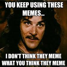 What Are Memes - you keep using these memes i don t think they meme what you