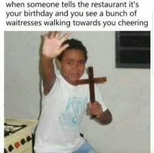 Restaurant Memes - when someone tells the restaurant it s your birthday and you see a
