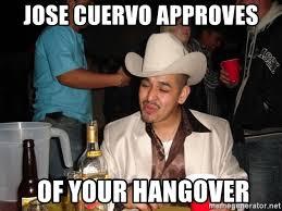 Jose Cuervo Meme - jose cuervo approves of your hangover drunk mexican meme generator