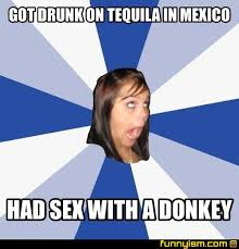 Drunk Sex Meme - got drunk on tequila in mexico had sex with a donkey meme