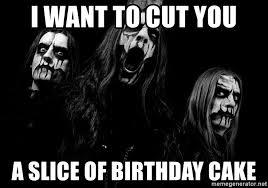 Black Metal Meme - i want to cut you a slice of birthday cake black metal meme meme