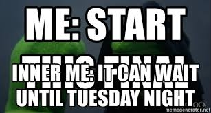It Can Wait Meme - me start this final inner me it can wait until tuesday night