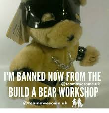 Build A Bear Meme - itm banned now from the teamawesomeuk build a bear workshop awesome