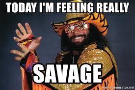 Macho Man Memes - today i m feeling really savage macho man randy savage meme