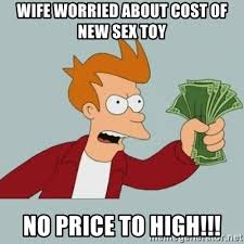 Meme Sex Toy - wife worried about cost of new sex toy no price to high shut up