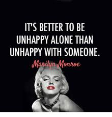 Unhappy Meme - it s better to be unhappy alone than unhappy with someone meme on