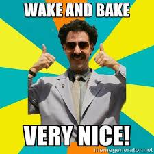 Borat Very Nice Meme - wake and bake very nice