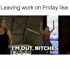 Im Out Meme - dopl3r com memes leaving work on friday like imout bitches