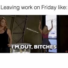 Leaving Work On Friday Meme - dopl3r com memes leaving work on friday like imout bitches