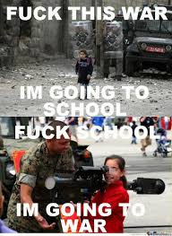 Fuck School Memes - fuck this war i am going to school funny school meme picture humer