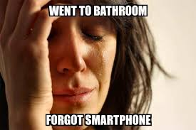 Smartphone Meme - first world problems went to bathroom forgot smartphone meme
