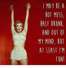 Hot Mess Meme - may be a hot mess half drunk and out of my mind but at least i m