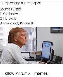 Memes About Writing Papers - trump writing a term paper sources cited m you know it 2 know it 3