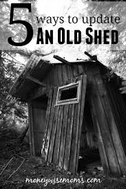 Diy Home Renovation On A Budget by 5 Ways To Update An Old Shed Moneywise Moms