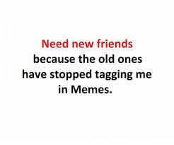 I Need New Friends Meme - need new friends because the old ones have stopped tagging me in