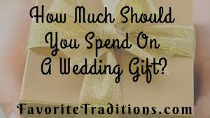 wedding gift how much how much should you spend on a wedding gift favorite traditions