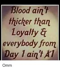 Loyalty Meme - blood ain thicker than loyalty a everybody from day 1 ain t at ay