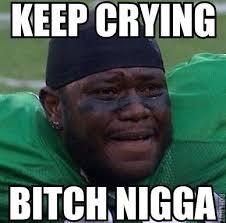 Memes Nigga - keep crying bitch nigga memes and comics