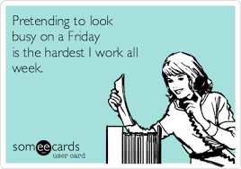 Friday Work Meme - pretending to look busy on a friday is the hardest i work all week