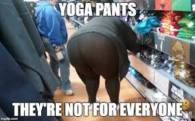 Fat Girl Yoga Pants Meme - image tagged in fat girl yoga pants imgflip
