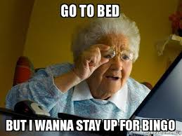 Go To Bed Meme - go to bed but i wanna stay up for bingo internet grandma make