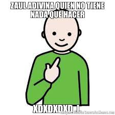 I Meme - zaul adivina quien no tiene nada que hacer xdxdxdxd i meme de