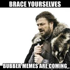 Bubber Memes - brace yourselves bubber memes are coming winter is coming meme