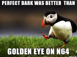 Goldeneye Meme - in your hearts you know it to be true meme on imgur