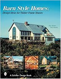 Barn Style Homes Design Ideas for Timber Frame Houses Schiffer