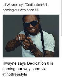 Lil Wayne Memes - lil wayne says dedication 6 is coming our way soon lilwayne says