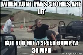 Speed Bump Meme - when aunt pat s stories are lit but you hit a speed bump at 30 mph
