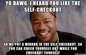 Self Checkout Meme - there was a mirror in the self checkout lane this was all i