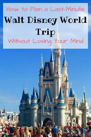Walt Disney World How To Plan A Last Minute Walt Disney World Trip Carful Of Kids