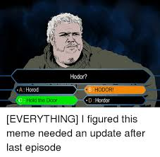Hodor Meme - a horod hold the door hodor b hodor d hordor everything i figured