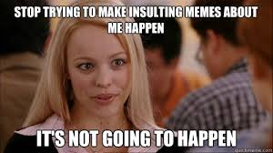 Insulting Memes - stop trying to make insulting memes about me happen it s not going