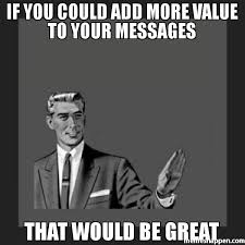 That Would Be Great Meme - if you could add more value to your messages that would be great