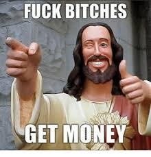 Fuck Bitches Meme - fuck bitches get money get money meme on me me