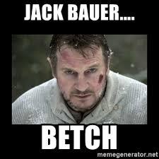 Jack Bauer Meme - jack bauer betch liam 1 meme generator