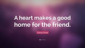 what makes a good home yunus emre quote a heart makes a good home for the friend 7