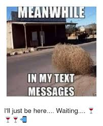 Waiting Memes - meanwhile in my text messages i ll just be here waiting
