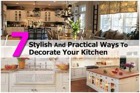 how to decorate your kitchen 7 stylish and practical ways to decorate your kitchen