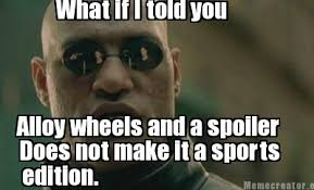 What If I Told You Meme Creator - meme creator what if i told you alloy wheels and a spoiler does