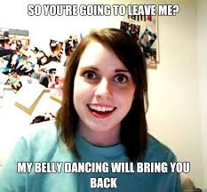 Belly Dance Meme - so you re going to leave me my belly dancing will bring you back