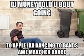 Bands Make Her Dance Meme - dj muney told u bout going to apple jax dancing to bands awe make
